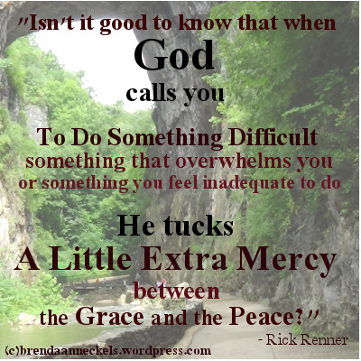 When God calls you for something difficult, He tucks a little extra mercy in between the Grace and the peace.  paraphrase of quote by Rick Renner